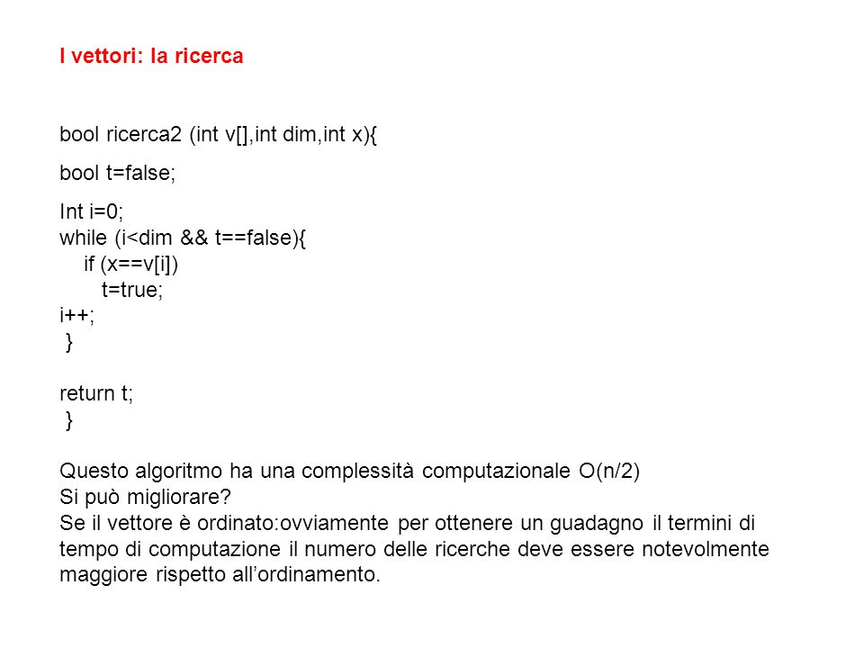 I vettori: la ricerca bool ricerca2 (int v[],int dim,int x){ bool t=false; Int i=0; while (i<dim && t==false){
